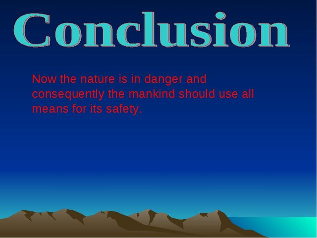 Now the nature is in danger and consequently the mankind should use all means...