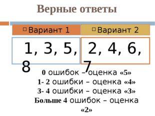 Верные ответы 1, 3, 5, 8 2, 4, 6, 7 Вариант 1 Вариант 2 0 ошибок – оценка «5»