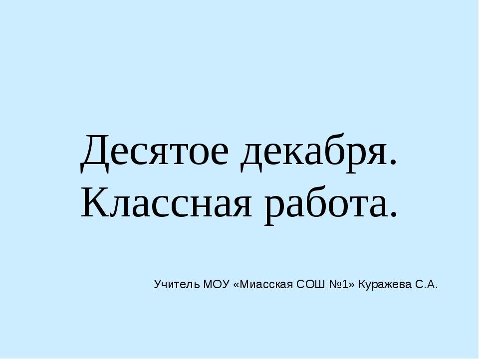 Десятое декабря. Классная работа. Учитель МОУ «Миасская СОШ №1» Куражева С.А.