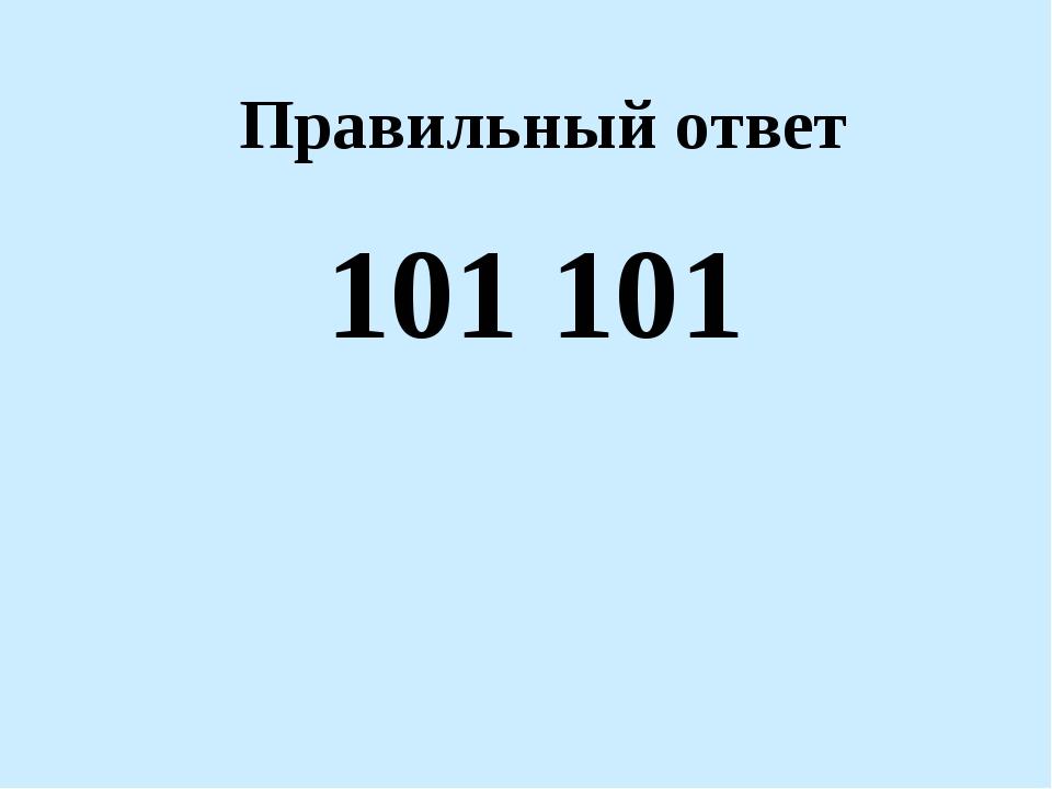 Правильный ответ 101 101