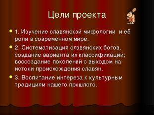 Цели проекта 1. Изучение славянской мифологии и её роли в современном мире. 2