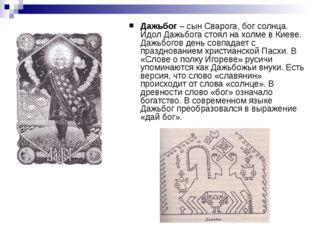 Дажьбог – сын Сварога, бог солнца. Идол Дажьбога стоял на холме в Киеве. Дажь