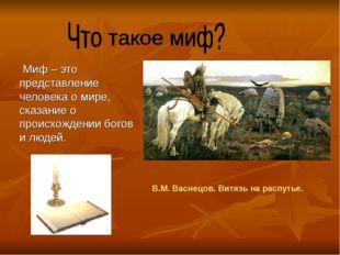 Миф – это представление человека о мире, сказание о происхождении богов и лю