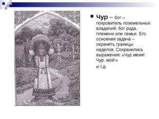 Чур – бог – покровитель поземельных владений, бог рода, племени или семьи. Ег