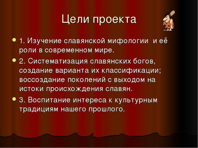 Цели проекта 1. Изучение славянской мифологии и её роли в современном мире. 2...