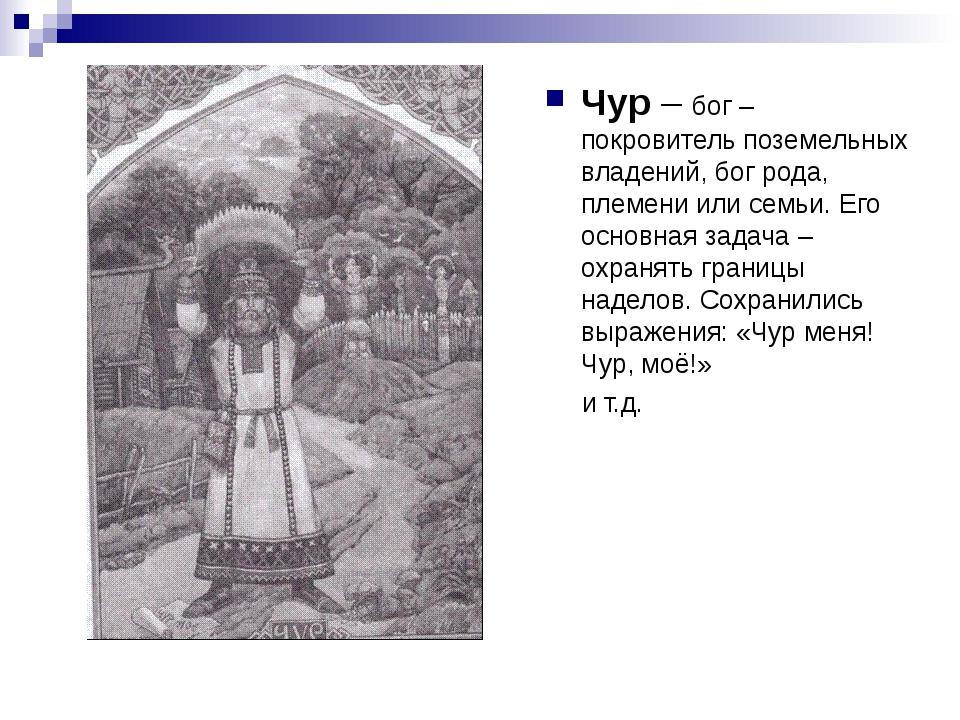 Чур – бог – покровитель поземельных владений, бог рода, племени или семьи. Ег...