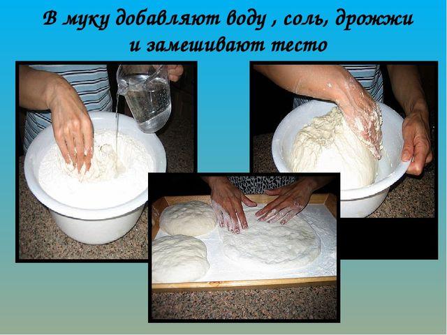 В муку добавляют воду , соль, дрожжи и замешивают тесто