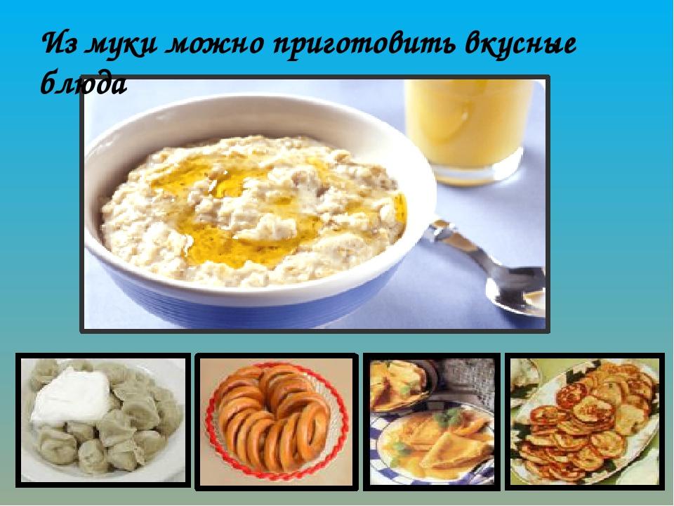 Из муки можно приготовить вкусные блюда