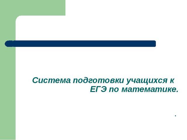 Система подготовки учащихся к ЕГЭ по математике. .