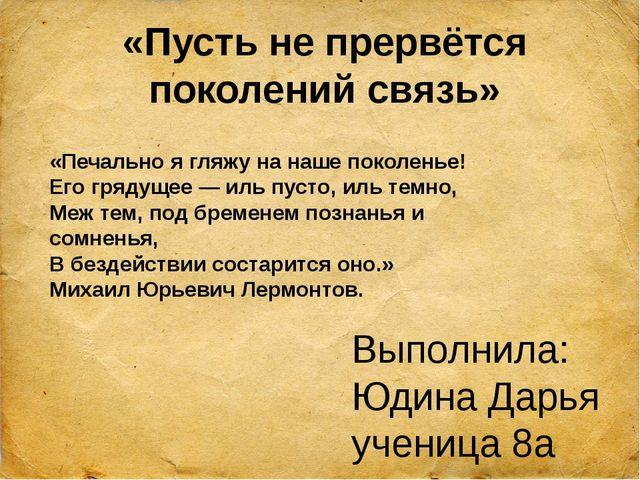 «Пусть не прервётся поколений связь» Выполнила: Юдина Дарья ученица 8а класса...