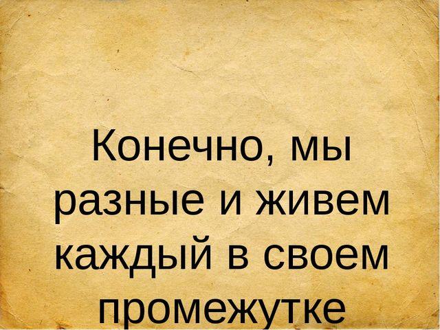 Конечно, мы разные и живем каждый в своем промежутке времени. Меняется мир,...