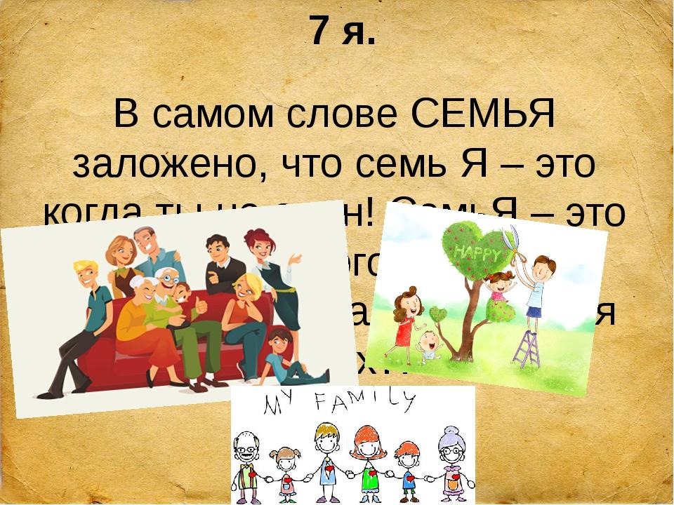 7 я. В самом слове СЕМЬЯ заложено, что семь Я – это когда ты не один! СемьЯ –...
