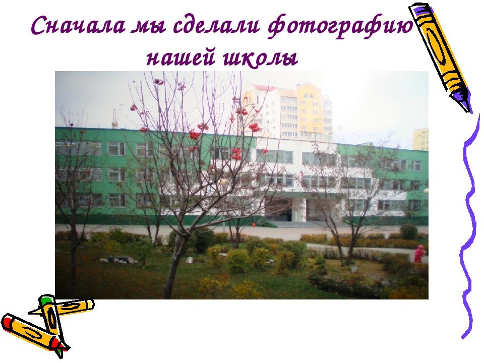 Сначала мы сделали фотографию нашей школы