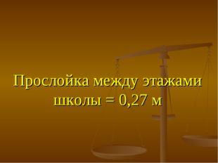 Прослойка между этажами школы = 0,27 м