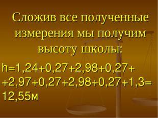 Сложив все полученные измерения мы получим высоту школы: h=1,24+0,27+2,98+0,2