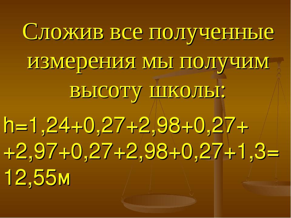 Сложив все полученные измерения мы получим высоту школы: h=1,24+0,27+2,98+0,2...