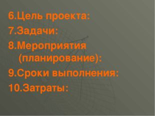 6.Цель проекта: 7.Задачи: 8.Мероприятия (планирование): 9.Сроки выполнения: 1