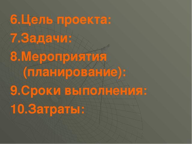 6.Цель проекта: 7.Задачи: 8.Мероприятия (планирование): 9.Сроки выполнения: 1...