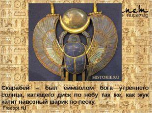 Скарабей – был символом бога утреннего солнца, катящего диск по небу так же,