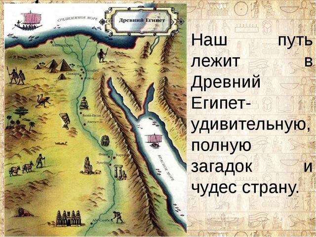 Наш путь лежит в Древний Египет-удивительную, полную загадок и чудес страну.
