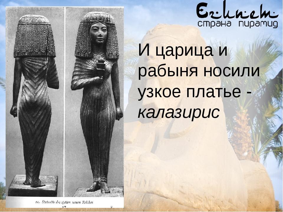 И царица и рабыня носили узкое платье - калазирис