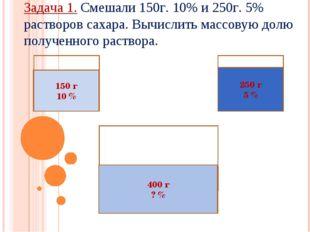 150 г 10 % 250 г 5 % 400 г ? % Задача 1. Смешали 150г. 10% и 250г. 5% раствор