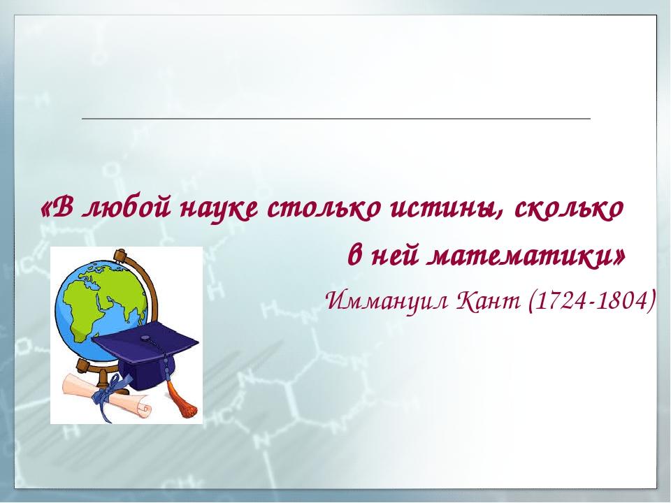 «В любой науке столько истины, сколько в ней математики» Иммануил Кант (1724...