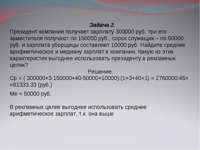Задача 2. Президент компании получает зарплату 300000 руб. три его заместите...