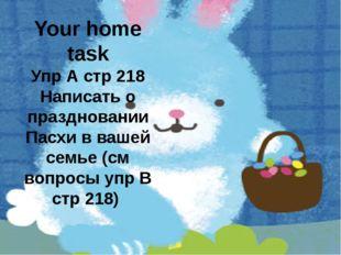Your home task Упр А стр 218 Написать о праздновании Пасхи в вашей семье (см