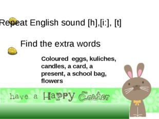 Repeat English sound [h],[i:], [t] Find the extra words Coloured eggs, kul