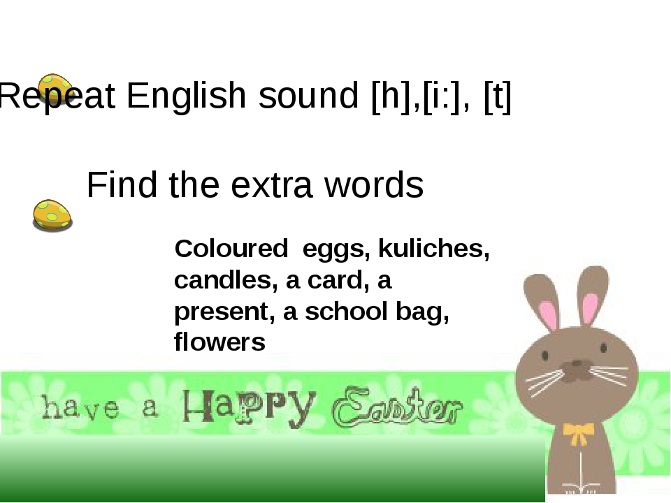 Repeat English sound [h],[i:], [t] Find the extra words Coloured eggs, kul...