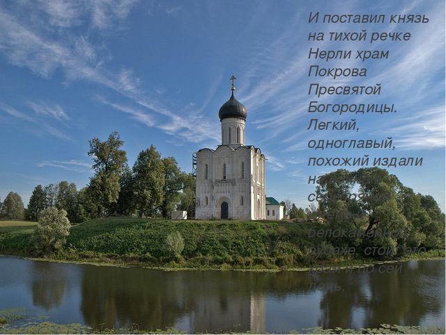 И поставил князь на тихой речке Нерли храм Покрова Пресвятой Богородицы. Лег...