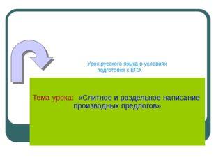 Тема урока: «Слитное и раздельное написание производных предлогов» Урок русс