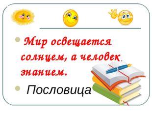 Мир освещается солнцем, а человек знанием. Пословица
