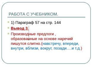 РАБОТА С УЧЕБНИКОМ. 1) Параграф 57 на стр. 144 Вывод 3. Производные предлоги