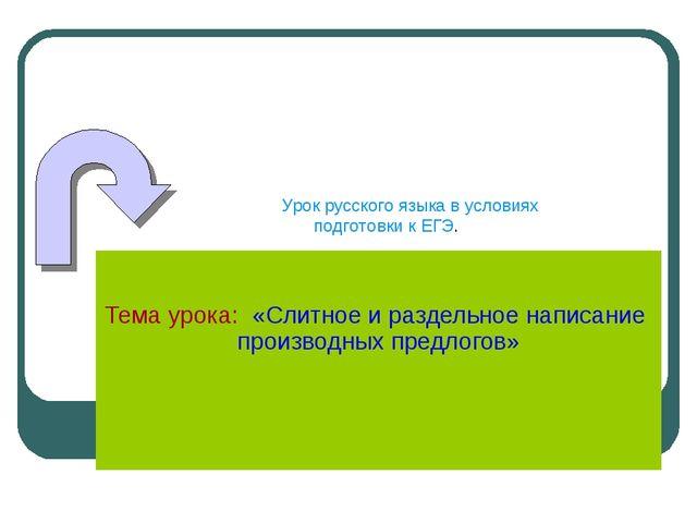 Тема урока: «Слитное и раздельное написание производных предлогов» Урок русс...