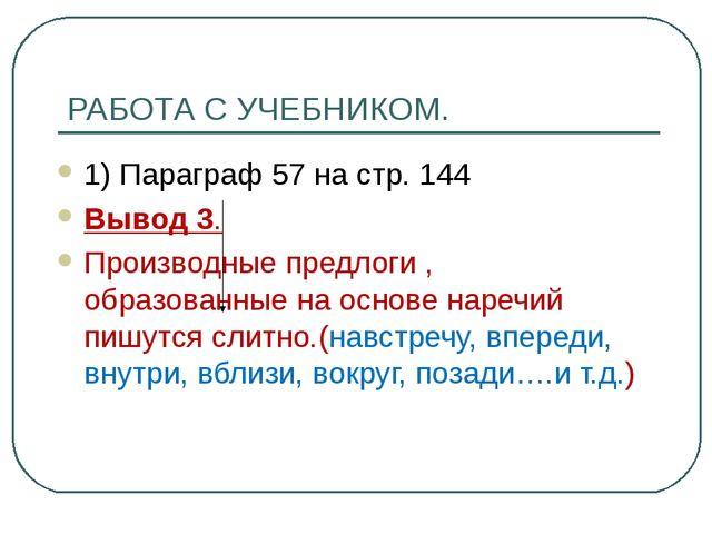 РАБОТА С УЧЕБНИКОМ. 1) Параграф 57 на стр. 144 Вывод 3. Производные предлоги...
