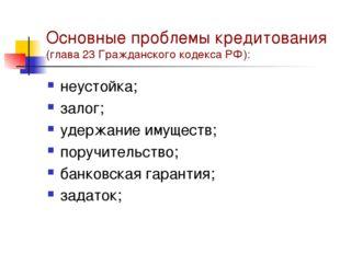 Основные проблемы кредитования (глава 23 Гражданского кодекса РФ): неустойка;