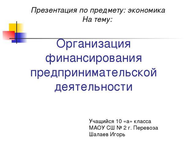 Организация финансирования предпринимательской деятельности Учащийся 10 «а» к...