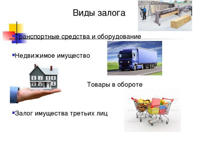 Виды залога Транспортные средства и оборудование Недвижимое имущество Товары...