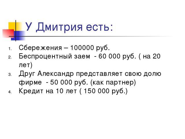У Дмитрия есть: Сбережения – 100000 руб. Беспроцентный заем - 60 000 руб. ( н...