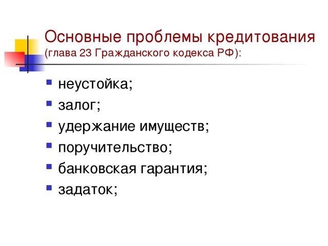 Основные проблемы кредитования (глава 23 Гражданского кодекса РФ): неустойка;...