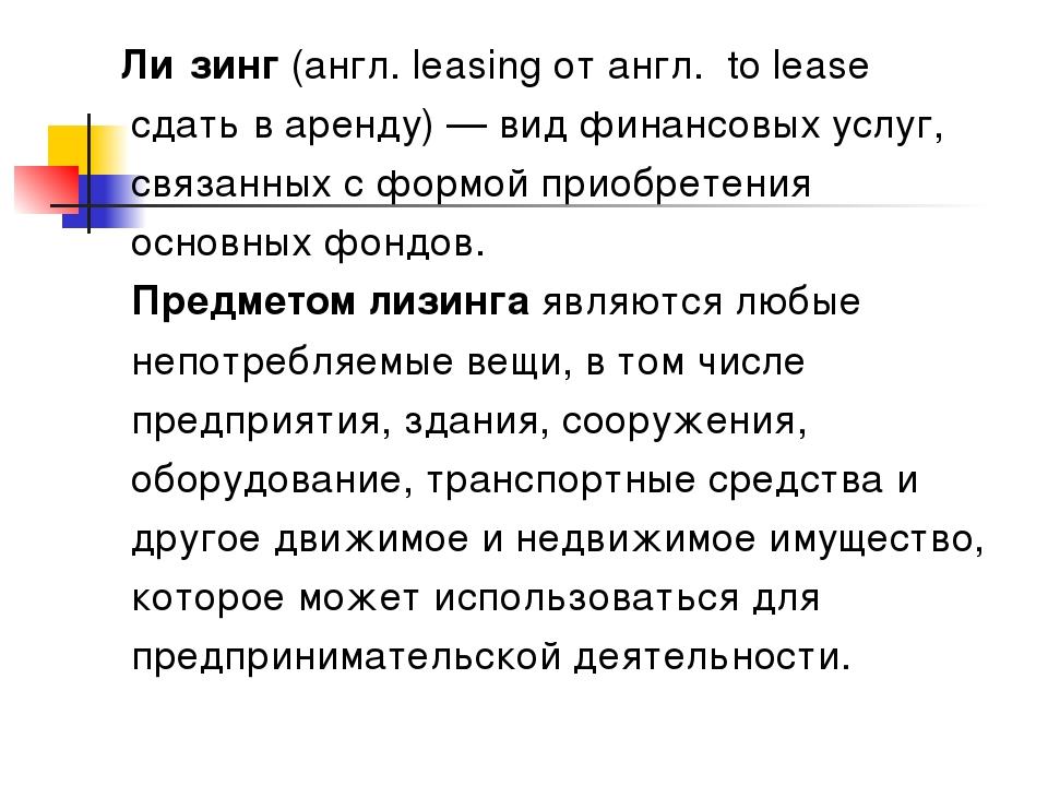 Ли́зинг (англ. leasing от англ. to lease сдать в аренду) — вид финансовых ус...