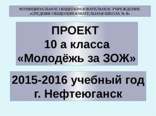 ПРОЕКТ 10 а класса «Молодёжь за ЗОЖ» 2015-2016 учебный год г. Нефтеюганск МУН