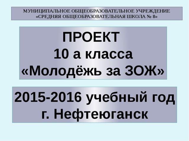 ПРОЕКТ 10 а класса «Молодёжь за ЗОЖ» 2015-2016 учебный год г. Нефтеюганск МУН...