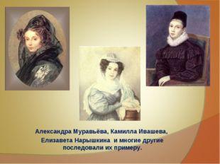 Александра Муравьёва, Камилла Ивашева, Елизавета Нарышкина и многие другие по