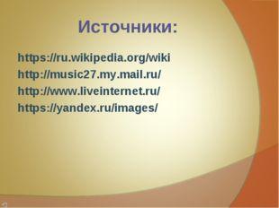 Источники: https://ru.wikipedia.org/wiki http://music27.my.mail.ru/ http://ww