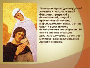 Примером идеала древнерусской женщины стал образ святой Февронии, преданной