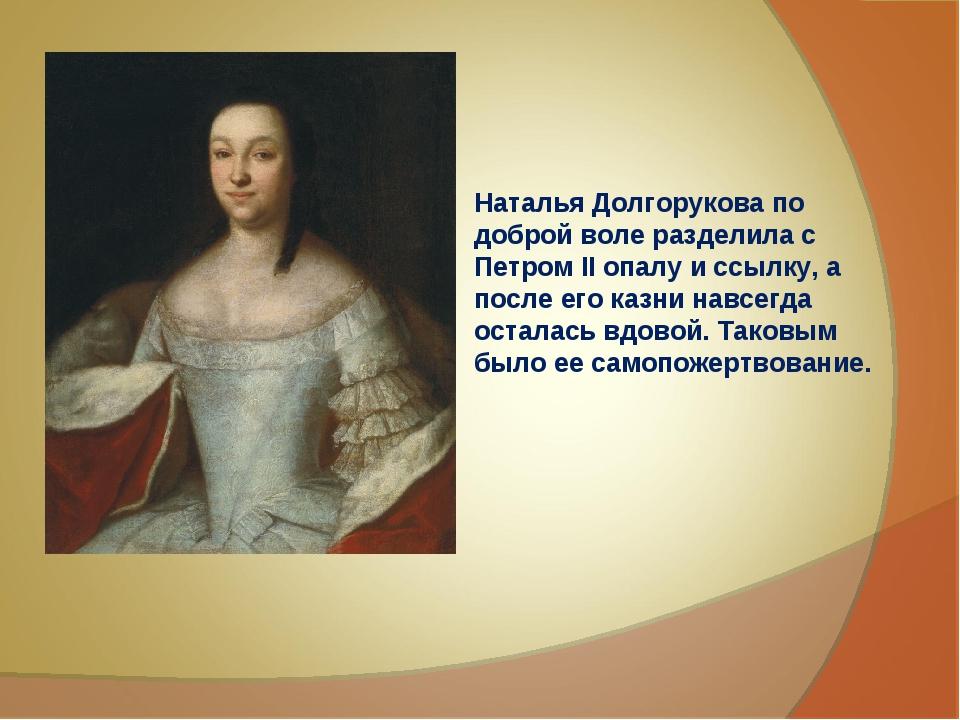 Наталья Долгорукова по доброй воле разделила с Петром II опалу и ссылку, а по...