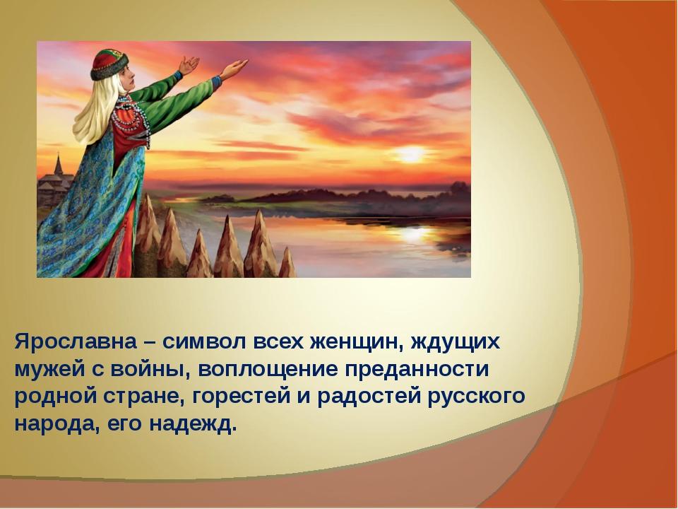 Ярославна – символ всех женщин, ждущих мужей с войны, воплощение преданности...